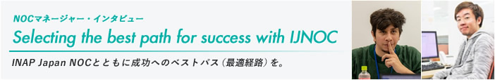 NOCマネージャー・インタビュー「Selecting the best path for success with IJNOC」